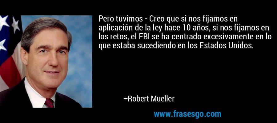 Pero tuvimos - Creo que si nos fijamos en aplicación de la ley hace 10 años, si nos fijamos en los retos, el FBI se ha centrado excesivamente en lo que estaba sucediendo en los Estados Unidos. – Robert Mueller