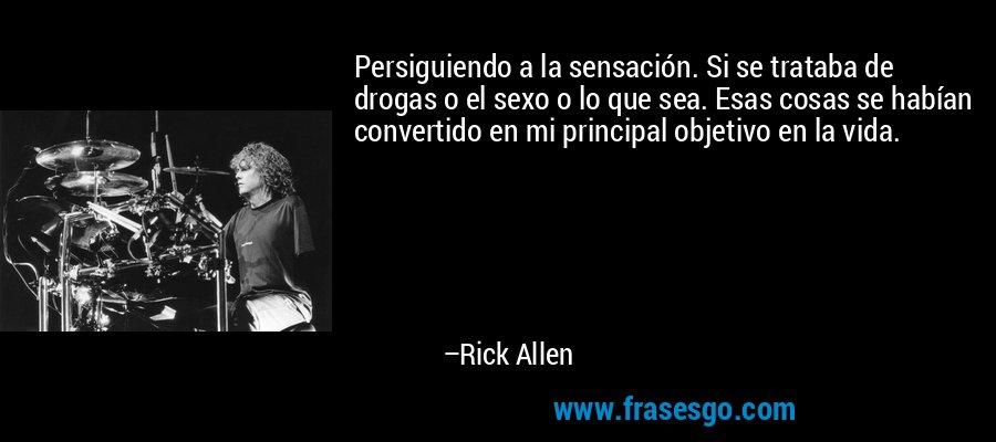 Persiguiendo a la sensación. Si se trataba de drogas o el sexo o lo que sea. Esas cosas se habían convertido en mi principal objetivo en la vida. – Rick Allen