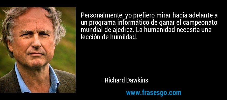 Personalmente, yo prefiero mirar hacia adelante a un programa informático de ganar el campeonato mundial de ajedrez. La humanidad necesita una lección de humildad. – Richard Dawkins