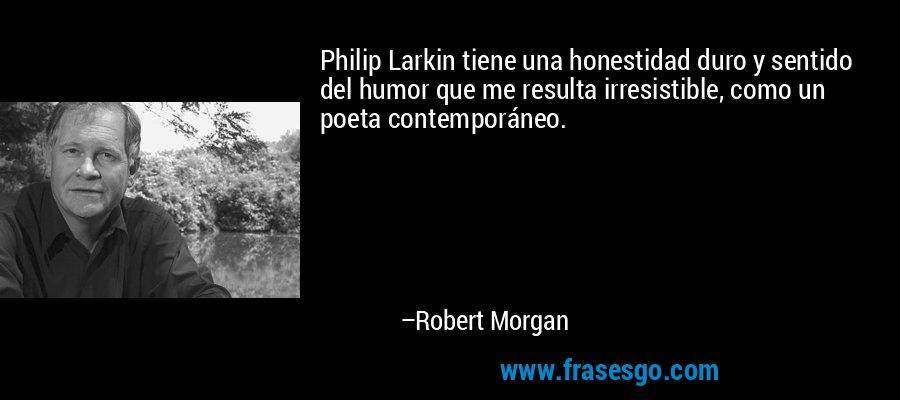 Philip Larkin tiene una honestidad duro y sentido del humor que me resulta irresistible, como un poeta contemporáneo. – Robert Morgan