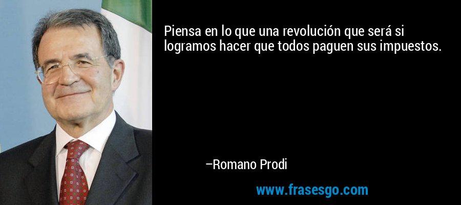 Piensa en lo que una revolución que será si logramos hacer que todos paguen sus impuestos. – Romano Prodi