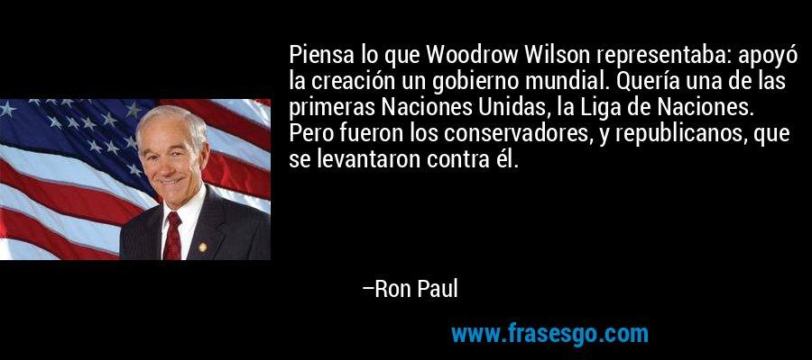 Piensa lo que Woodrow Wilson representaba: apoyó la creación un gobierno mundial. Quería una de las primeras Naciones Unidas, la Liga de Naciones. Pero fueron los conservadores, y republicanos, que se levantaron contra él. – Ron Paul