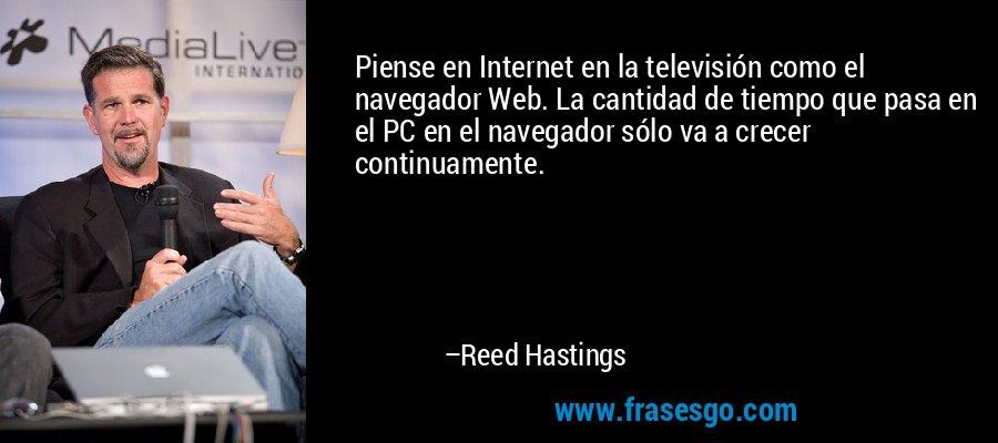 Piense en Internet en la televisión como el navegador Web. La cantidad de tiempo que pasa en el PC en el navegador sólo va a crecer continuamente. – Reed Hastings