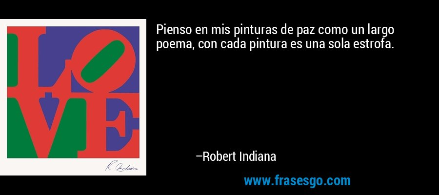 Pienso en mis pinturas de paz como un largo poema, con cada pintura es una sola estrofa. – Robert Indiana