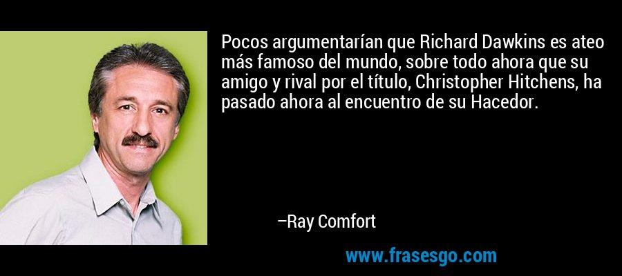 Pocos argumentarían que Richard Dawkins es ateo más famoso del mundo, sobre todo ahora que su amigo y rival por el título, Christopher Hitchens, ha pasado ahora al encuentro de su Hacedor. – Ray Comfort
