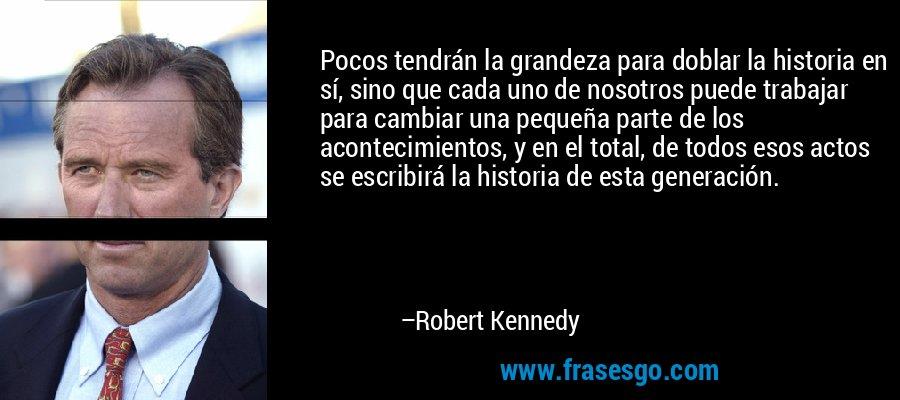 Pocos tendrán la grandeza para doblar la historia en sí, sino que cada uno de nosotros puede trabajar para cambiar una pequeña parte de los acontecimientos, y en el total, de todos esos actos se escribirá la historia de esta generación. – Robert Kennedy