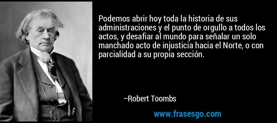 Podemos abrir hoy toda la historia de sus administraciones y el punto de orgullo a todos los actos, y desafiar al mundo para señalar un solo manchado acto de injusticia hacia el Norte, o con parcialidad a su propia sección. – Robert Toombs