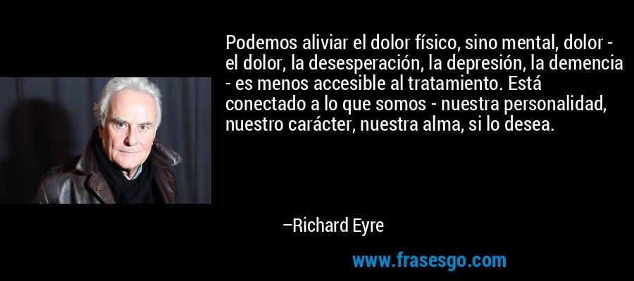 Podemos aliviar el dolor físico, sino mental, dolor - el dolor, la desesperación, la depresión, la demencia - es menos accesible al tratamiento. Está conectado a lo que somos - nuestra personalidad, nuestro carácter, nuestra alma, si lo desea. – Richard Eyre
