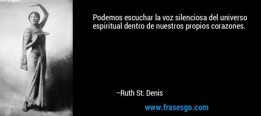 Podemos escuchar la voz silenciosa del universo espiritual dentro de nuestros propios corazones. – Ruth St. Denis