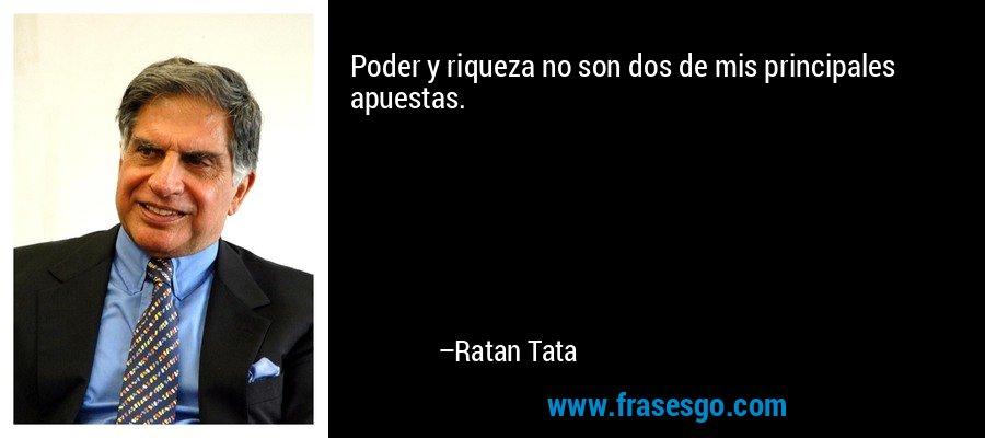 Poder y riqueza no son dos de mis principales apuestas. – Ratan Tata