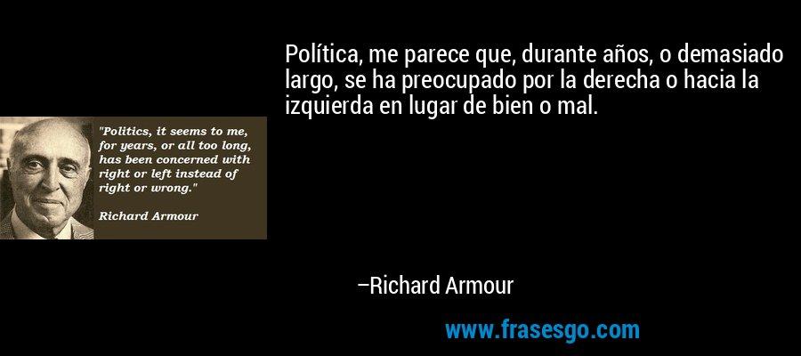Política, me parece que, durante años, o demasiado largo, se ha preocupado por la derecha o hacia la izquierda en lugar de bien o mal. – Richard Armour