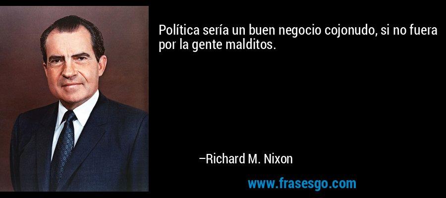 Política sería un buen negocio cojonudo, si no fuera por la gente malditos. – Richard M. Nixon