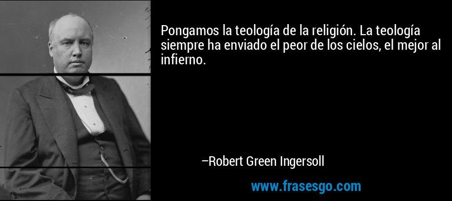 Pongamos la teología de la religión. La teología siempre ha enviado el peor de los cielos, el mejor al infierno. – Robert Green Ingersoll