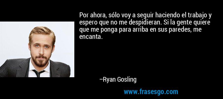 Por ahora, sólo voy a seguir haciendo el trabajo y espero que no me despidieran. Si la gente quiere que me ponga para arriba en sus paredes, me encanta. – Ryan Gosling