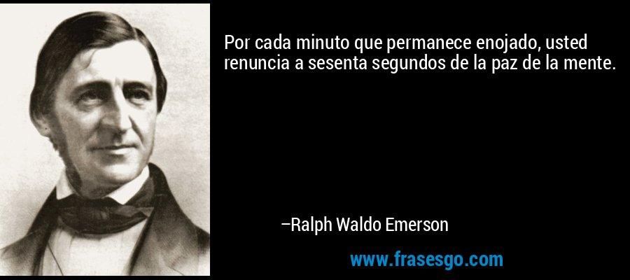 Por cada minuto que permanece enojado, usted renuncia a sesenta segundos de la paz de la mente. – Ralph Waldo Emerson