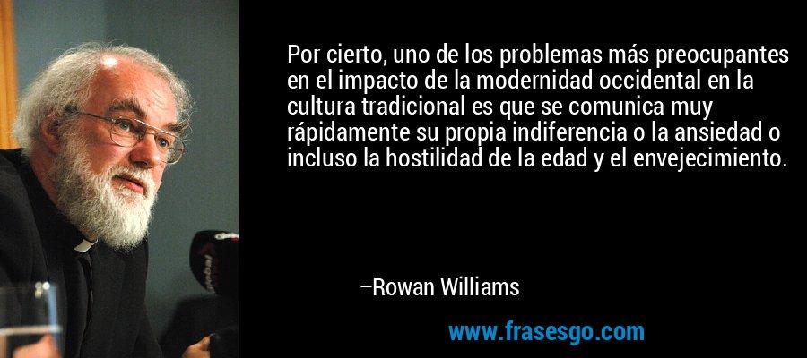Por cierto, uno de los problemas más preocupantes en el impacto de la modernidad occidental en la cultura tradicional es que se comunica muy rápidamente su propia indiferencia o la ansiedad o incluso la hostilidad de la edad y el envejecimiento. – Rowan Williams