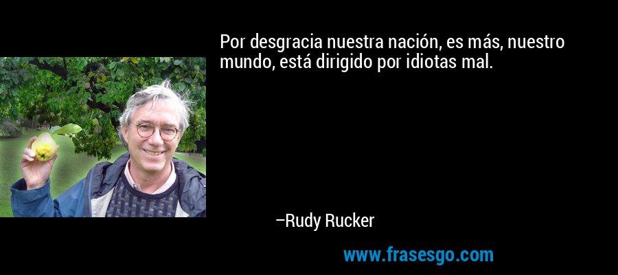 Por desgracia nuestra nación, es más, nuestro mundo, está dirigido por idiotas mal. – Rudy Rucker