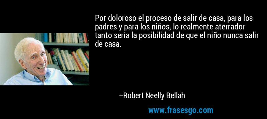 Por doloroso el proceso de salir de casa, para los padres y para los niños, lo realmente aterrador tanto sería la posibilidad de que el niño nunca salir de casa. – Robert Neelly Bellah