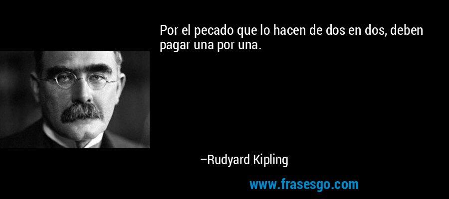 Por el pecado que lo hacen de dos en dos, deben pagar una por una. – Rudyard Kipling