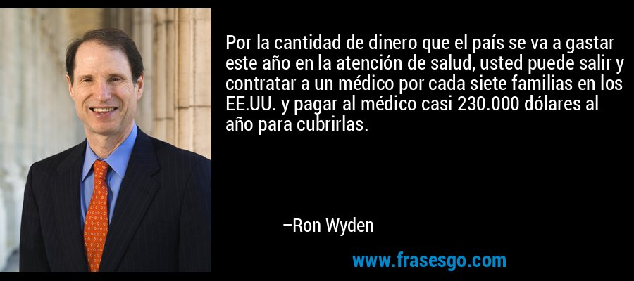 Por la cantidad de dinero que el país se va a gastar este año en la atención de salud, usted puede salir y contratar a un médico por cada siete familias en los EE.UU. y pagar al médico casi 230.000 dólares al año para cubrirlas. – Ron Wyden