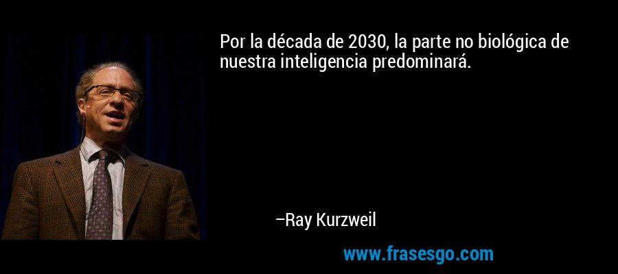 Por la década de 2030, la parte no biológica de nuestra inteligencia predominará. – Ray Kurzweil