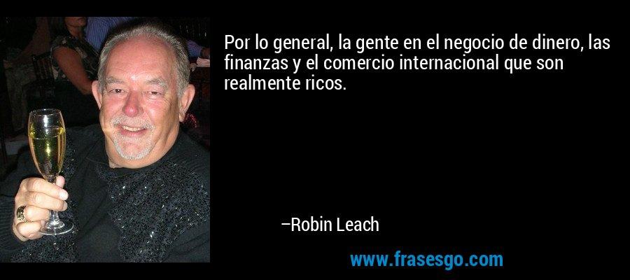 Por lo general, la gente en el negocio de dinero, las finanzas y el comercio internacional que son realmente ricos. – Robin Leach