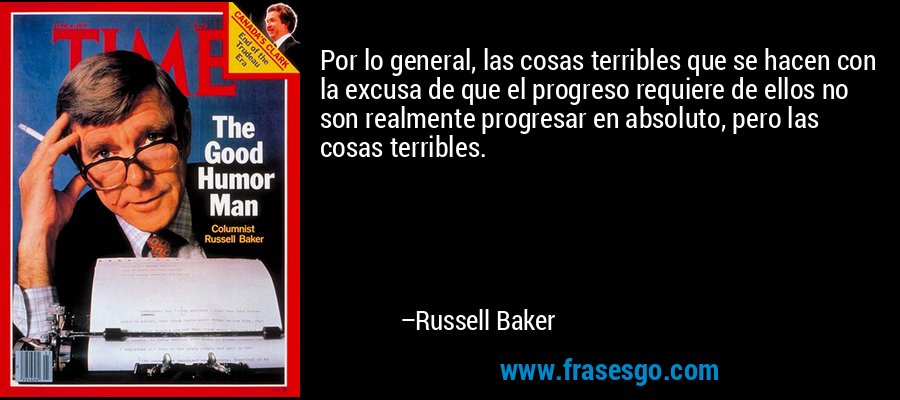 Por lo general, las cosas terribles que se hacen con la excusa de que el progreso requiere de ellos no son realmente progresar en absoluto, pero las cosas terribles. – Russell Baker