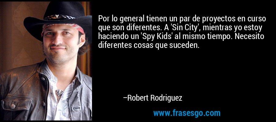 Por lo general tienen un par de proyectos en curso que son diferentes. A 'Sin City', mientras yo estoy haciendo un 'Spy Kids' al mismo tiempo. Necesito diferentes cosas que suceden. – Robert Rodriguez