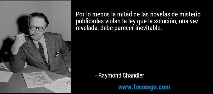 Por lo menos la mitad de las novelas de misterio publicadas violan la ley que la solución, una vez revelada, debe parecer inevitable. – Raymond Chandler