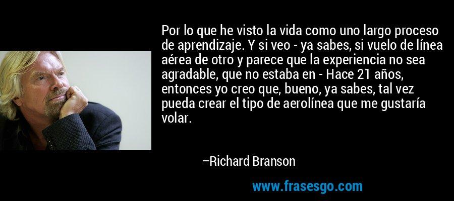 Por lo que he visto la vida como uno largo proceso de aprendizaje. Y si veo - ya sabes, si vuelo de línea aérea de otro y parece que la experiencia no sea agradable, que no estaba en - Hace 21 años, entonces yo creo que, bueno, ya sabes, tal vez pueda crear el tipo de aerolínea que me gustaría volar. – Richard Branson