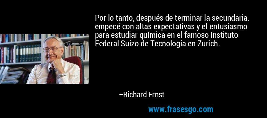 Por lo tanto, después de terminar la secundaria, empecé con altas expectativas y el entusiasmo para estudiar química en el famoso Instituto Federal Suizo de Tecnología en Zurich. – Richard Ernst