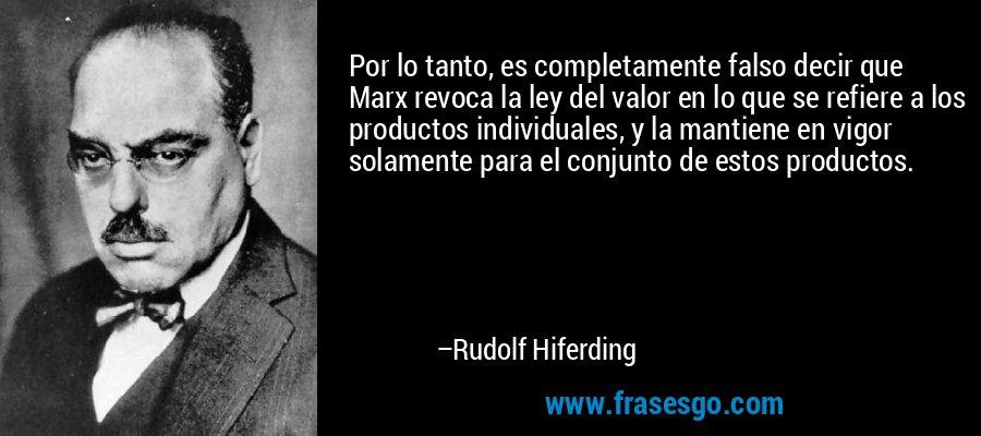 Por lo tanto, es completamente falso decir que Marx revoca la ley del valor en lo que se refiere a los productos individuales, y la mantiene en vigor solamente para el conjunto de estos productos. – Rudolf Hiferding