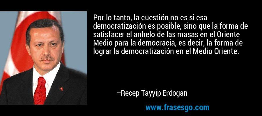 Por lo tanto, la cuestión no es si esa democratización es posible, sino que la forma de satisfacer el anhelo de las masas en el Oriente Medio para la democracia, es decir, la forma de lograr la democratización en el Medio Oriente. – Recep Tayyip Erdogan