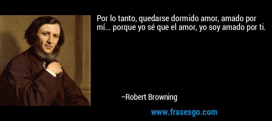 Por lo tanto, quedarse dormido amor, amado por mí... porque yo sé que el amor, yo soy amado por ti. – Robert Browning