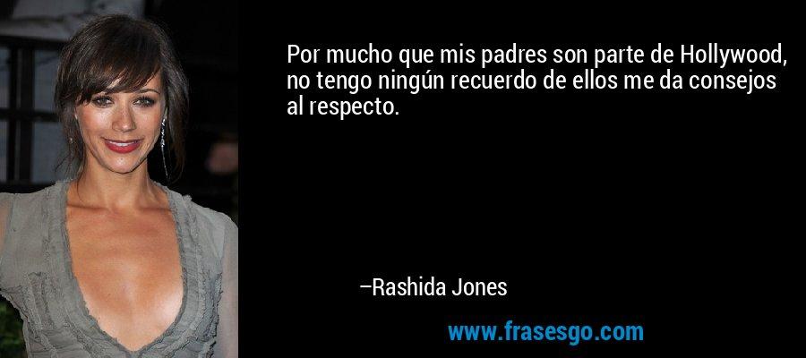 Por mucho que mis padres son parte de Hollywood, no tengo ningún recuerdo de ellos me da consejos al respecto. – Rashida Jones