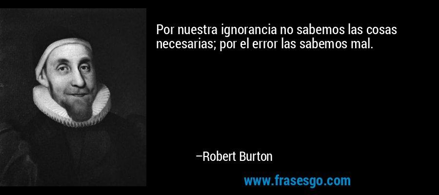Por nuestra ignorancia no sabemos las cosas necesarias; por el error las sabemos mal. – Robert Burton