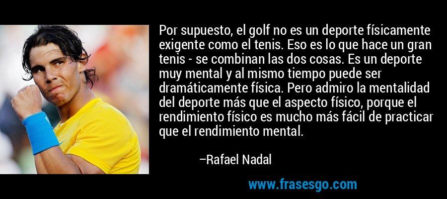 Por supuesto, el golf no es un deporte físicamente exigente como el tenis. Eso es lo que hace un gran tenis - se combinan las dos cosas. Es un deporte muy mental y al mismo tiempo puede ser dramáticamente física. Pero admiro la mentalidad del deporte más que el aspecto físico, porque el rendimiento físico es mucho más fácil de practicar que el rendimiento mental. – Rafael Nadal