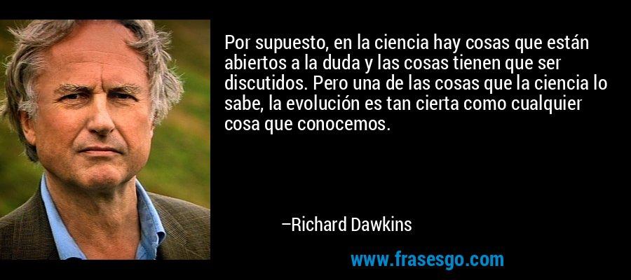 Por supuesto, en la ciencia hay cosas que están abiertos a la duda y las cosas tienen que ser discutidos. Pero una de las cosas que la ciencia lo sabe, la evolución es tan cierta como cualquier cosa que conocemos. – Richard Dawkins