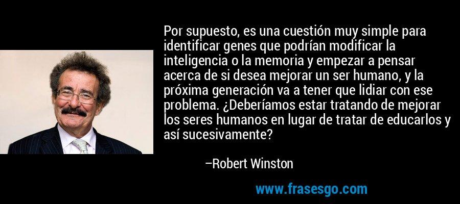 Por supuesto, es una cuestión muy simple para identificar genes que podrían modificar la inteligencia o la memoria y empezar a pensar acerca de si desea mejorar un ser humano, y la próxima generación va a tener que lidiar con ese problema. ¿Deberíamos estar tratando de mejorar los seres humanos en lugar de tratar de educarlos y así sucesivamente? – Robert Winston