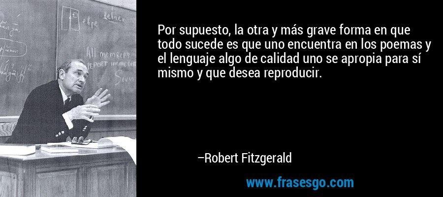 Por supuesto, la otra y más grave forma en que todo sucede es que uno encuentra en los poemas y el lenguaje algo de calidad uno se apropia para sí mismo y que desea reproducir. – Robert Fitzgerald