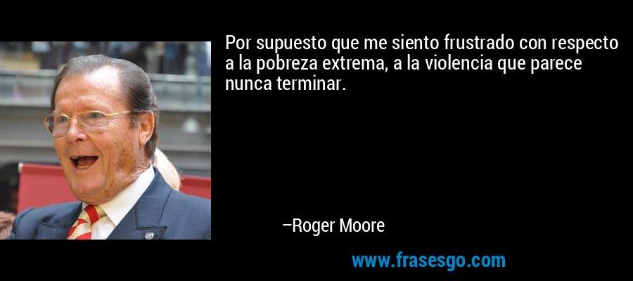 Por supuesto que me siento frustrado con respecto a la pobreza extrema, a la violencia que parece nunca terminar. – Roger Moore