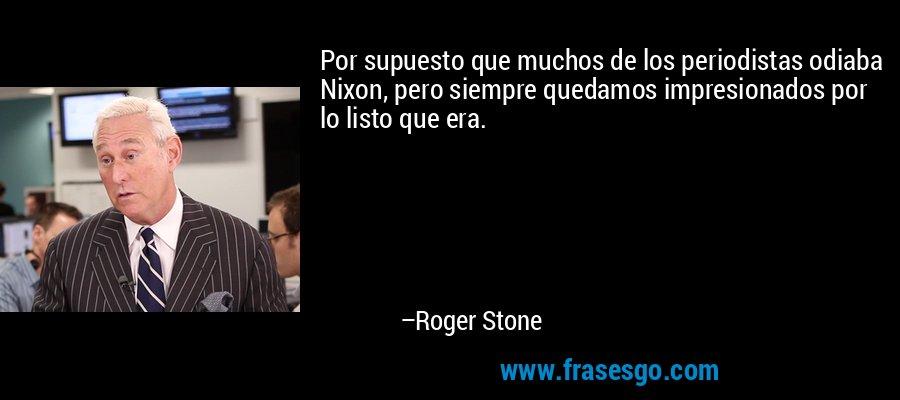 Por supuesto que muchos de los periodistas odiaba Nixon, pero siempre quedamos impresionados por lo listo que era. – Roger Stone