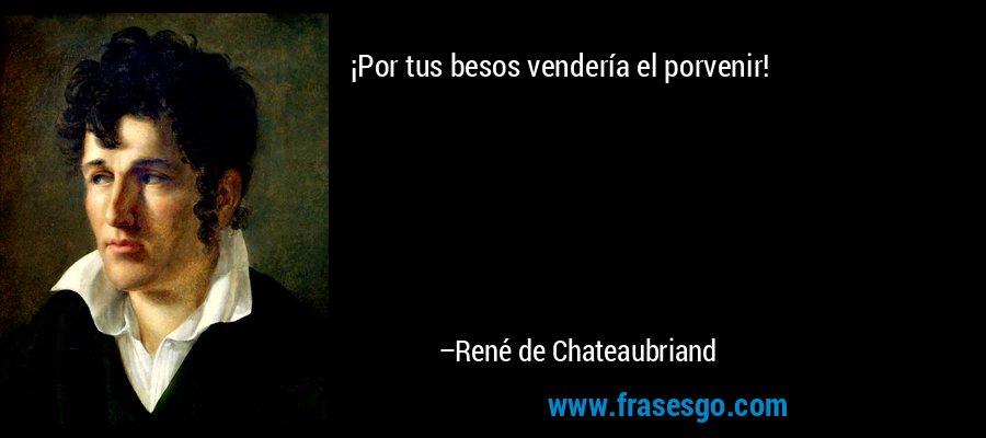 ¡Por tus besos vendería el porvenir! – René de Chateaubriand