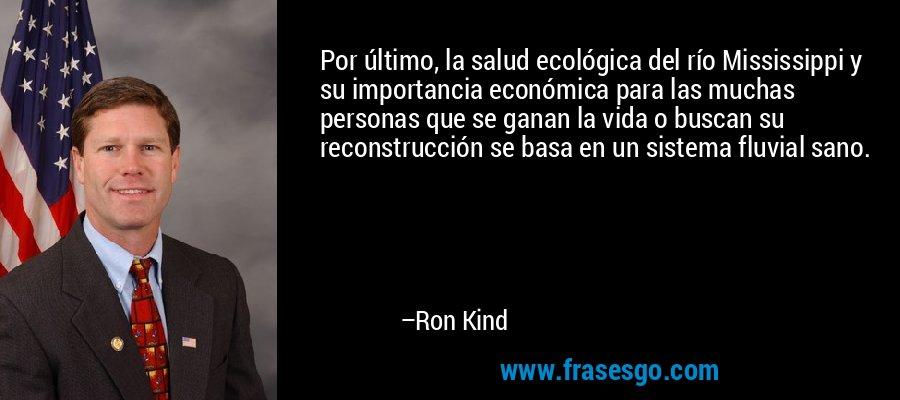 Por último, la salud ecológica del río Mississippi y su importancia económica para las muchas personas que se ganan la vida o buscan su reconstrucción se basa en un sistema fluvial sano. – Ron Kind