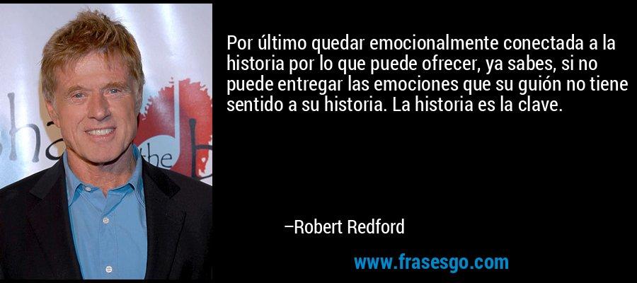 Por último quedar emocionalmente conectada a la historia por lo que puede ofrecer, ya sabes, si no puede entregar las emociones que su guión no tiene sentido a su historia. La historia es la clave. – Robert Redford