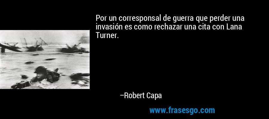 Por un corresponsal de guerra que perder una invasión es como rechazar una cita con Lana Turner. – Robert Capa