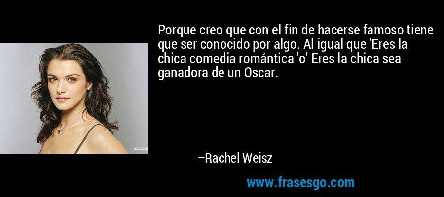 Porque creo que con el fin de hacerse famoso tiene que ser conocido por algo. Al igual que 'Eres la chica comedia romántica 'o' Eres la chica sea ganadora de un Oscar. – Rachel Weisz