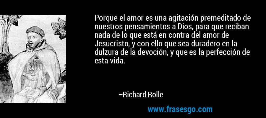 Porque el amor es una agitación premeditado de nuestros pensamientos a Dios, para que reciban nada de lo que está en contra del amor de Jesucristo, y con ello que sea duradero en la dulzura de la devoción, y que es la perfección de esta vida. – Richard Rolle