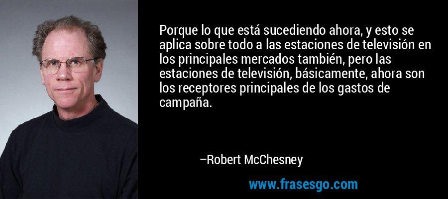Porque lo que está sucediendo ahora, y esto se aplica sobre todo a las estaciones de televisión en los principales mercados también, pero las estaciones de televisión, básicamente, ahora son los receptores principales de los gastos de campaña. – Robert McChesney