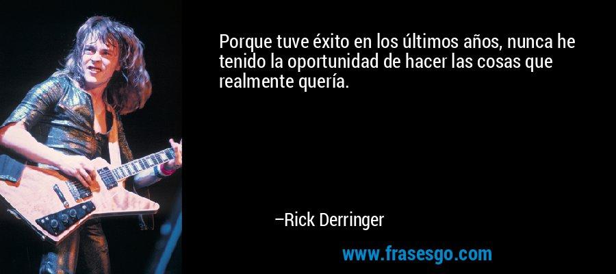 Porque tuve éxito en los últimos años, nunca he tenido la oportunidad de hacer las cosas que realmente quería. – Rick Derringer